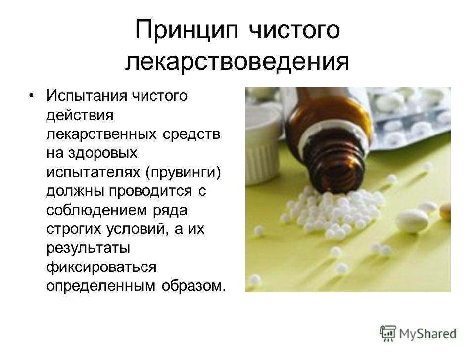 Принцип чистого лекарствоведения Испытания чистого действия лекарственных средств на здоровых испытателях (прувинги) должны проводится с соблюдением ряда строгих условий, а их результаты фиксироваться определенным образом.