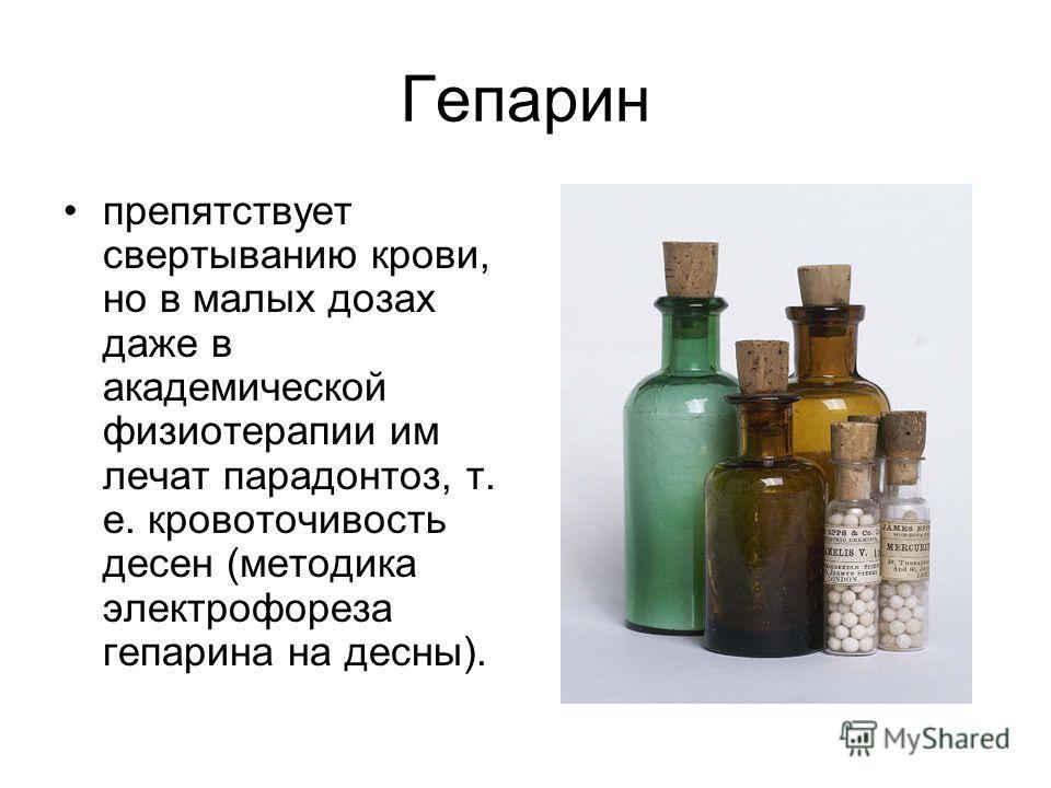 Гепарин препятствует свертыванию крови, но в малых дозах даже в академической физиотерапии им лечат парадонтоз, т. е. кровоточивость десен (методика электрофореза гепарина на десны).