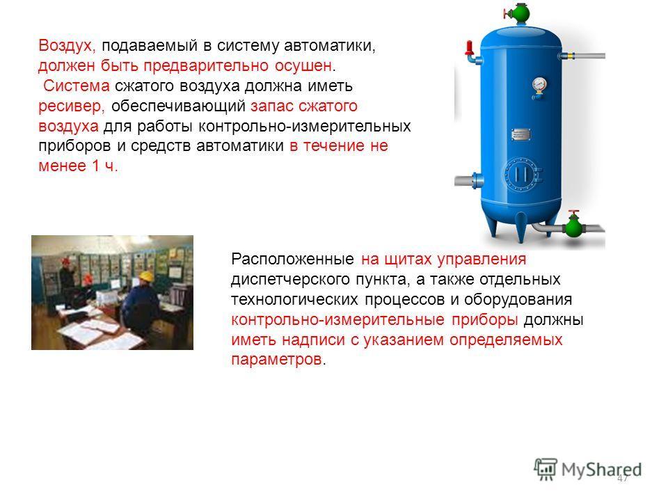 Воздух, подаваемый в систему автоматики, должен быть предварительно осушен. Система сжатого воздуха должна иметь ресивер, обеспечивающий запас сжатого воздуха для работы контрольно-измерительных приборов и средств автоматики в течение не менее 1 ч. Р