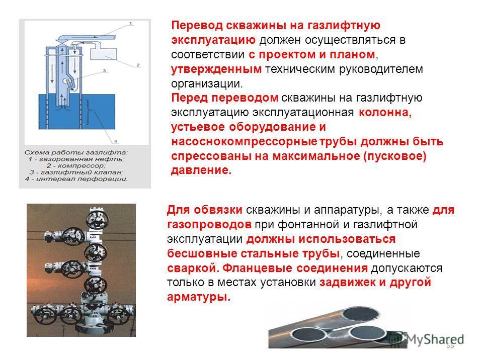Перевод скважины на газлифтную эксплуатацию должен осуществляться в соответствии с проектом и планом, утвержденным техническим руководителем организации. Перед переводом скважины на газлифтную эксплуатацию эксплуатационная колонна, устьевое оборудова