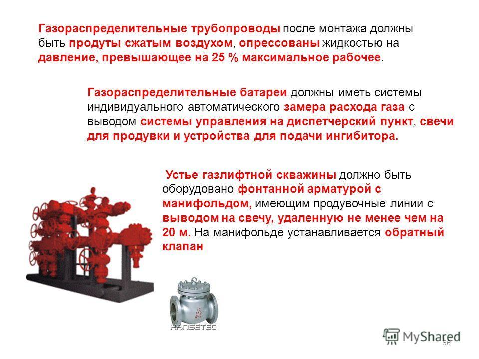 Газораспределительные трубопроводы после монтажа должны быть продуты сжатым воздухом, опрессованы жидкостью на давление, превышающее на 25 % максимальное рабочее. Газораспределительные батареи должны иметь системы индивидуального автоматического заме