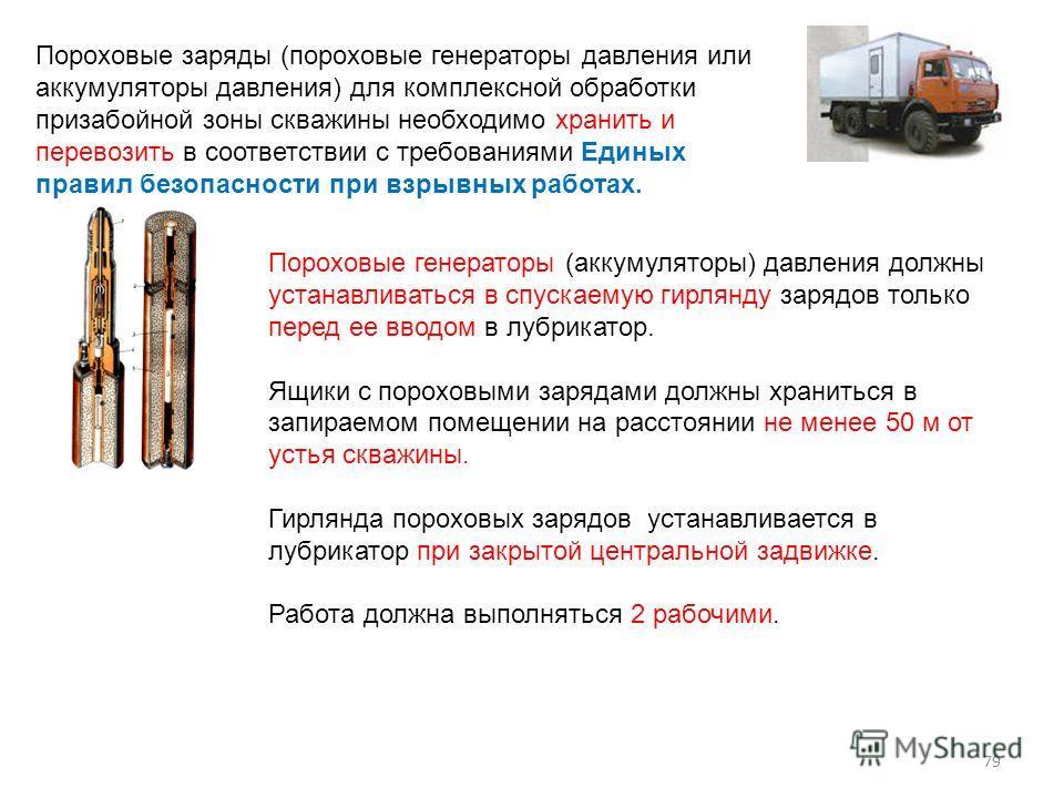 Пороховые заряды (пороховые генераторы давления или аккумуляторы давления) для комплексной обработки призабойной зоны скважины необходимо хранить и перевозить в соответствии с требованиями Единых правил безопасности при взрывных работах. Пороховые ге
