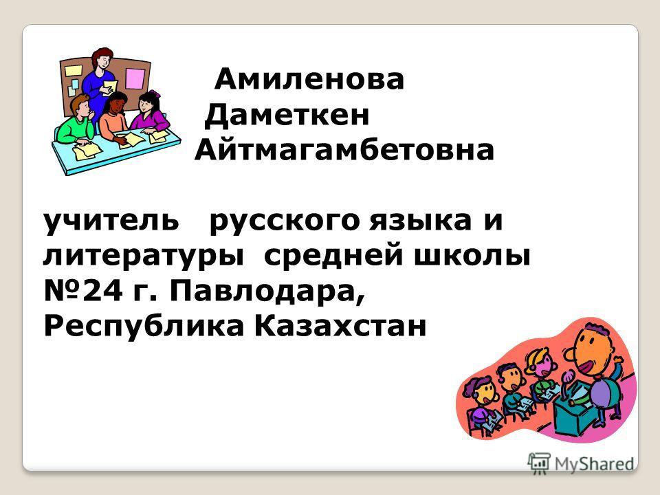 Амиленова Даметкен Айтмагамбетовна учитель русского языка и литературы средней школы 24 г. Павлодара, Республика Казахстан