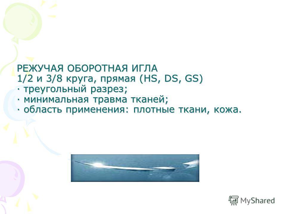 РЕЖУЧАЯ ОБОРОТНАЯ ИГЛА 1/2 и 3/8 круга, прямая (HS, DS, GS) · треугольный разрез; · минимальная травма тканей; · область применения: плотные ткани, кожа.