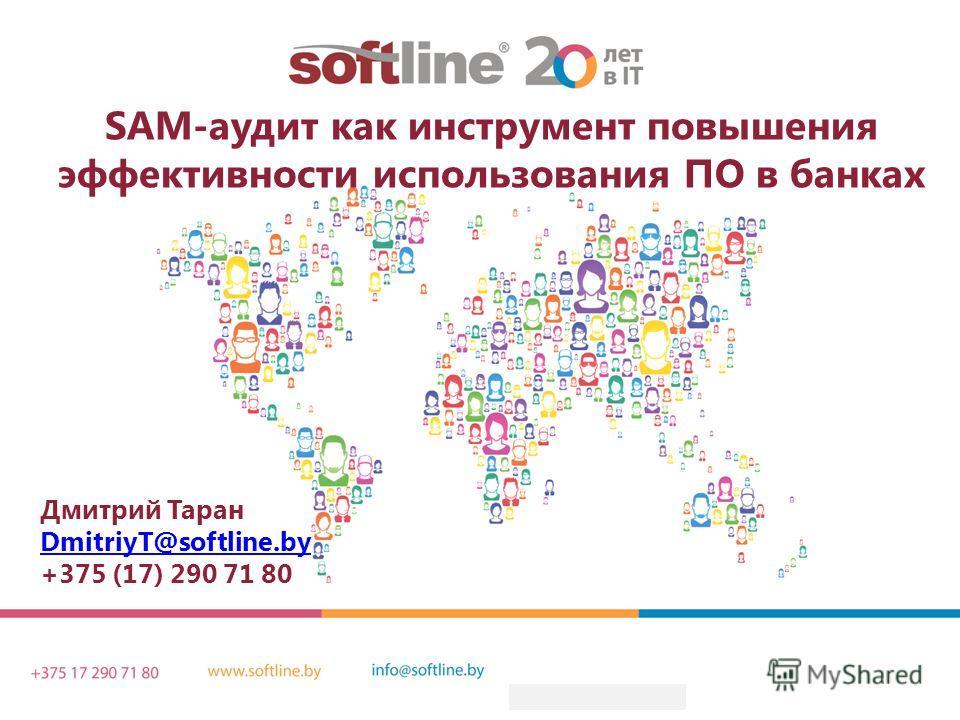 Дмитрий Таран DmitriyT@softline.by +375 (17) 290 71 80 SAM-аудит как инструмент повышения эффективности использования ПО в банках