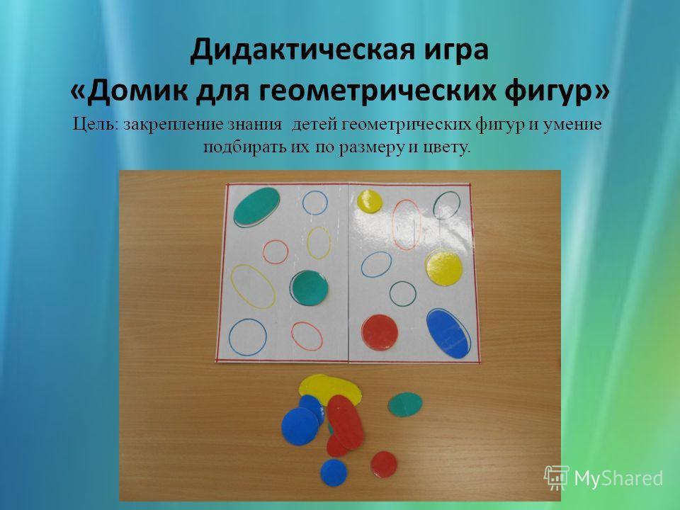 Дидактическая игра «Домик для геометрических фигур» Цель: закрепление знания детей геометрических фигур и умение подбирать их по размеру и цвету.