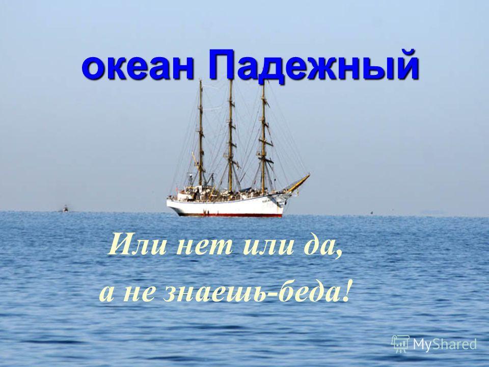 океан Падежный океан Падежный Или нет или да, а не знаешь-беда!