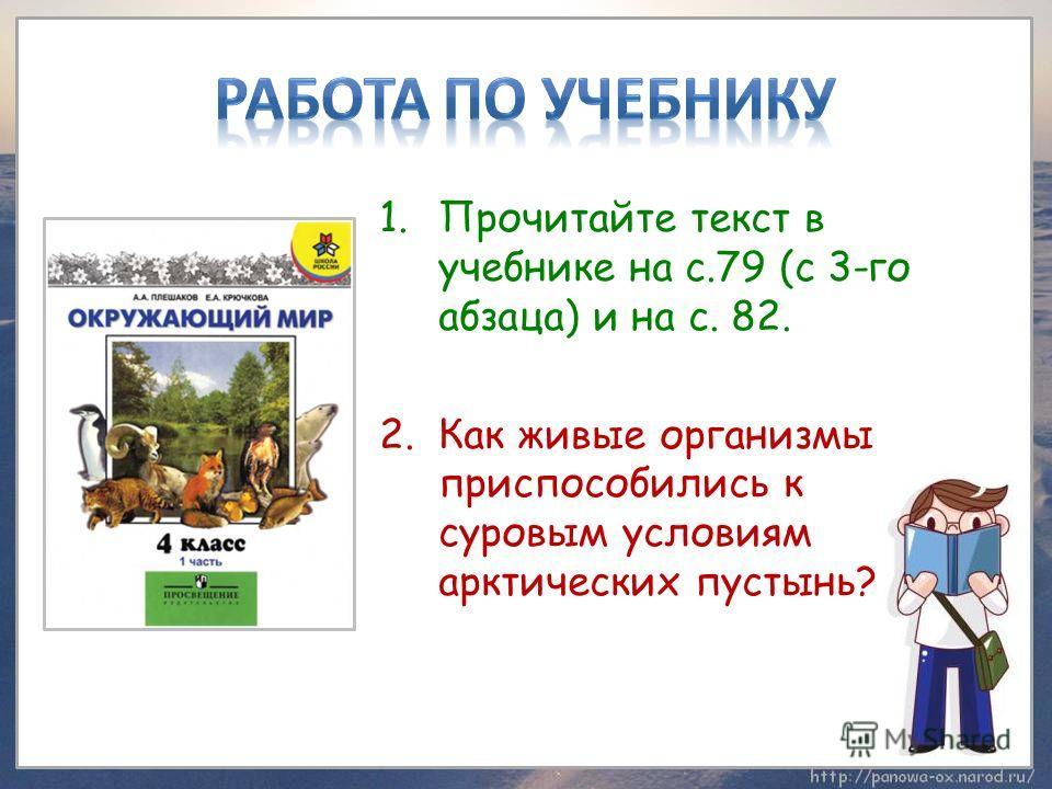 1.Прочитайте текст в учебнике на с.79 (с 3-го абзаца) и на с. 82. 2.Как живые организмы приспособились к суровым условиям арктических пустынь?