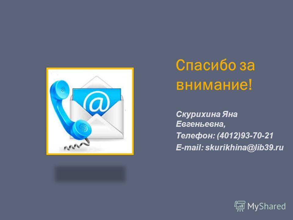 Спасибо за внимание! Скурихина Яна Евгеньевна, Телефон: (4012)93-70-21 E-mail: skurikhina@lib39.ru