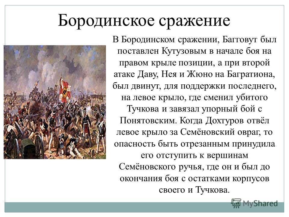 Бородинское сражение В Бородинском сражении, Багговут был поставлен Кутузовым в начале боя на правом крыле позиции, а при второй атаке Даву, Нея и Жюно на Багратиона, был двинут, для поддержки последнего, на левое крыло, где сменил убитого Тучкова и