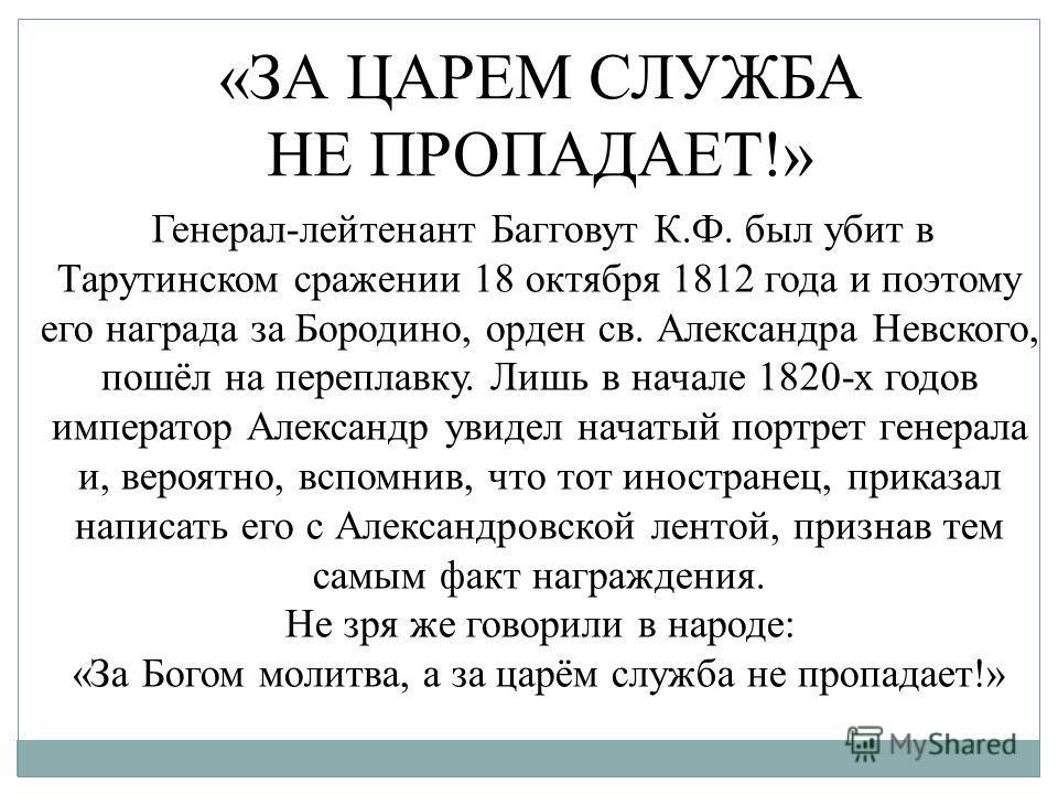 Генерал-лейтенант Багговут К.Ф. был убит в Тарутинском сражении 18 октября 1812 года и поэтому его награда за Бородино, орден св. Александра Невского, пошёл на переплавку. Лишь в начале 1820-х годов император Александр увидел начатый портрет генерала