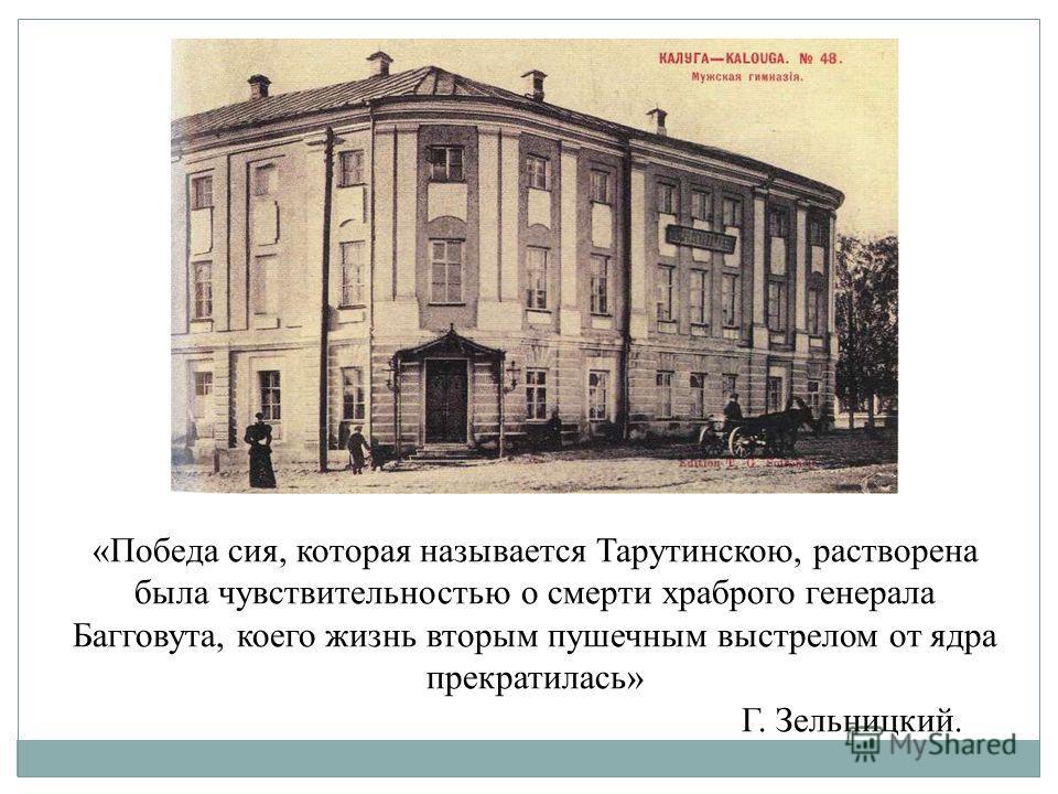 «Победа сия, которая называется Тарутинскою, растворена была чувствительностью о смерти храброго генерала Багговута, коего жизнь вторым пушечным выстрелом от ядра прекратилась» Г. Зельницкий.
