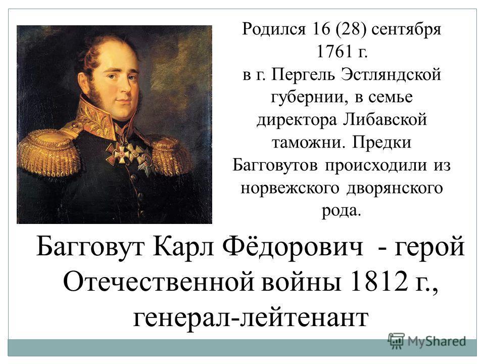 Родился 16 (28) сентября 1761 г. в г. Пергель Эстляндской губернии, в семье директора Либавской таможни. Предки Багговутов происходили из норвежского дворянского рода. Багговут Карл Фёдорович - герой Отечественной войны 1812 г., генерал-лейтенант