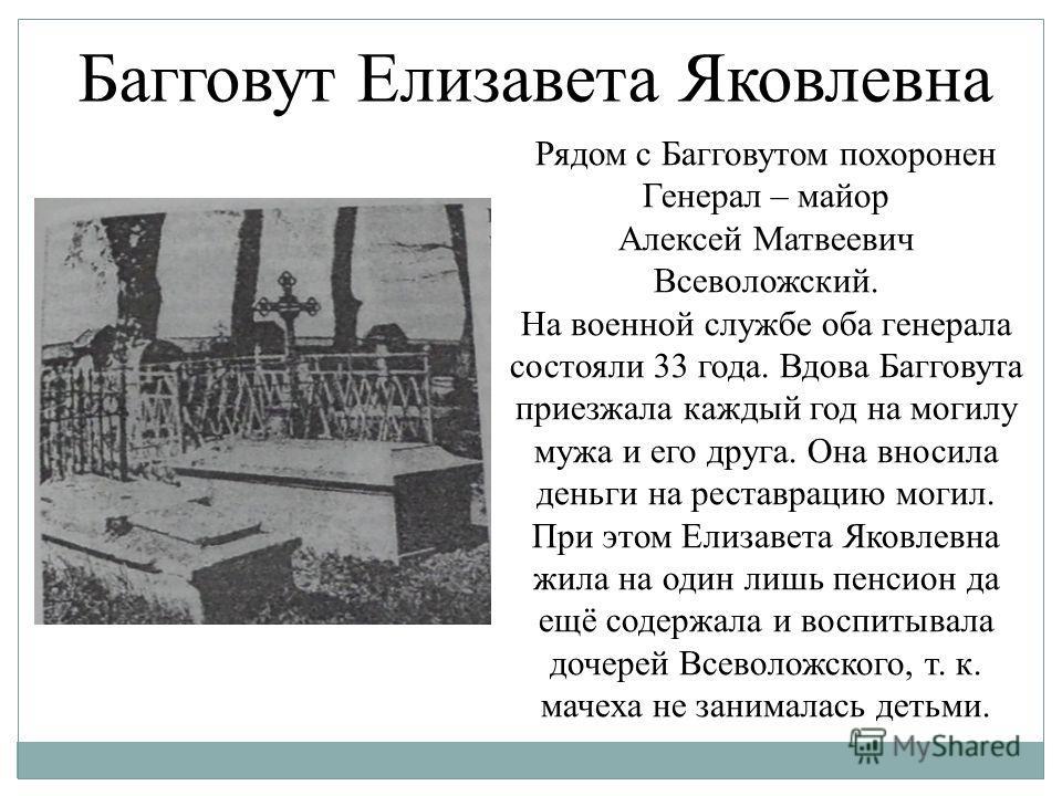 Рядом с Багговутом похоронен Генерал – майор Алексей Матвеевич Всеволожский. На военной службе оба генерала состояли 33 года. Вдова Багговута приезжала каждый год на могилу мужа и его друга. Она вносила деньги на реставрацию могил. При этом Елизавета