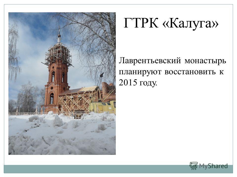 ГТРК «Калуга» Лаврентьевский монастырь планируют восстановить к 2015 году.