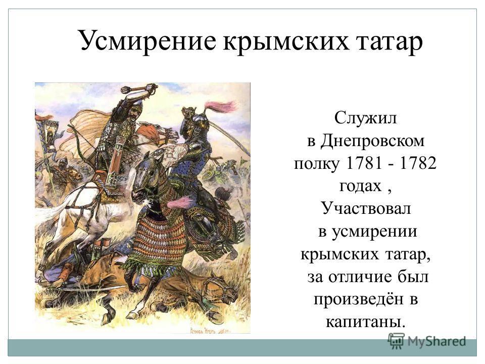 Усмирение крымских татар Служил в Днепровском полку 1781 - 1782 годах, Участвовал в усмирении крымских татар, за отличие был произведён в капитаны.