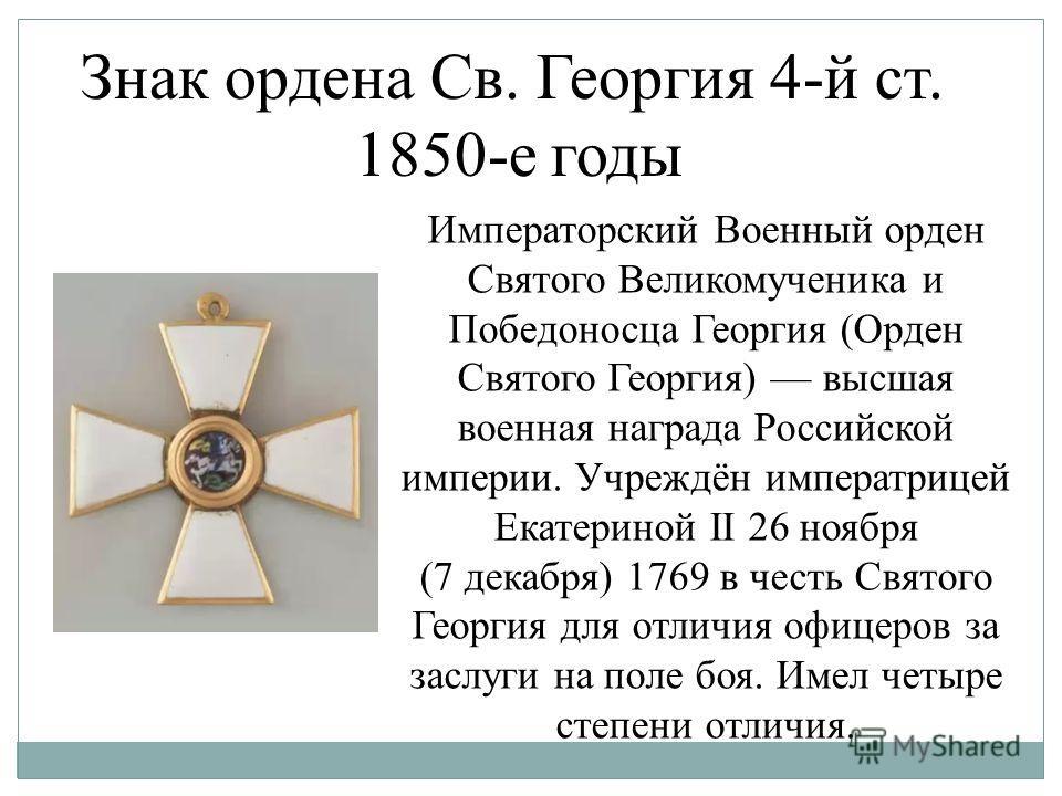 Знак ордена Св. Георгия 4-й ст. 1850-е годы Императорский Военный орден Святого Великомученика и Победоносца Георгия (Орден Святого Георгия) высшая военная награда Российской империи. Учреждён императрицей Екатериной II 26 ноября (7 декабря) 1769 в ч