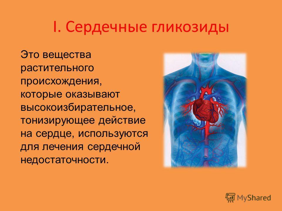 I. Сердечные гликозиды Это вещества растительного происхождения, которые оказывают высокоизбирательное, тонизирующее действие на сердце, используются для лечения сердечной недостаточности.