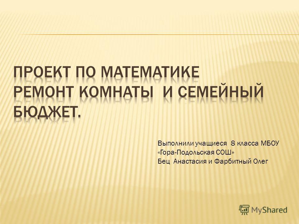 Выполнили учащиеся 8 класса МБОУ «Гора-Подольская СОШ» Бец Анастасия и Фарбитный Олег