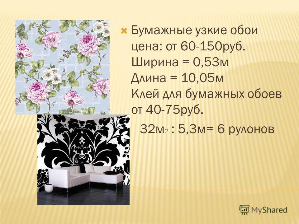 Бумажные узкие обои цена: от 60-150руб. Ширина = 0,53м Длина = 10,05м Клей для бумажных обоев от 40-75руб. 32м 2 : 5,3м= 6 рулонов