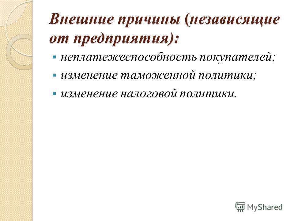 Внешние причины (независящие от предприятия): неплатежеспособность покупателей; изменение таможенной политики; изменение налоговой политики.