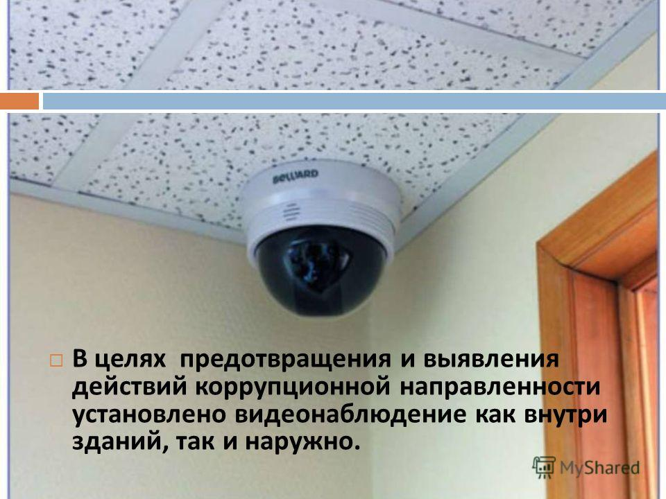 В целях предотвращения и выявления действий коррупционной направленности установлено видеонаблюдение как внутри зданий, так и наружно.