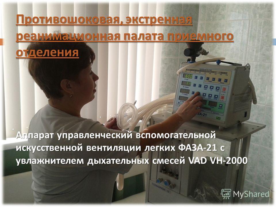 Противошоковая, экстренная реанимационная палата приемного отделения Аппарат управленческий вспомогательной искусственной вентиляции легких ФАЗА-21 с увлажнителем дыхательных смесей VAD VH-2000