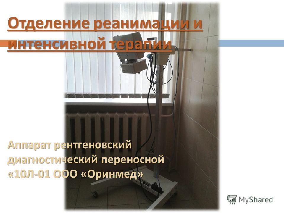 Отделение реанимации и интенсивной терапии Аппарат рентгеновский диагностический переносной «10Л-01 ООО «Оринмед»