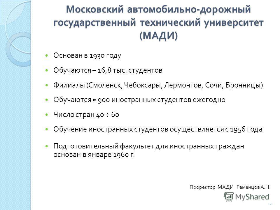 Московский автомобильно - дорожный государственный технический университет ( МАДИ ) Основан в 1930 году Обучаются – 16,8 тыс. студентов Филиалы ( Смоленск, Чебоксары, Лермонтов, Сочи, Бронницы ) Обучаются 900 иностранных студентов ежегодно Число стра
