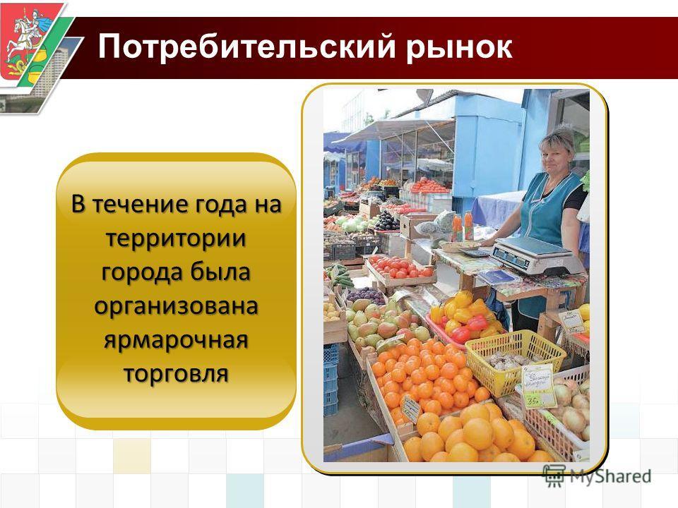 Потребительский рынок В течение года на территории города была организована ярмарочная торговля