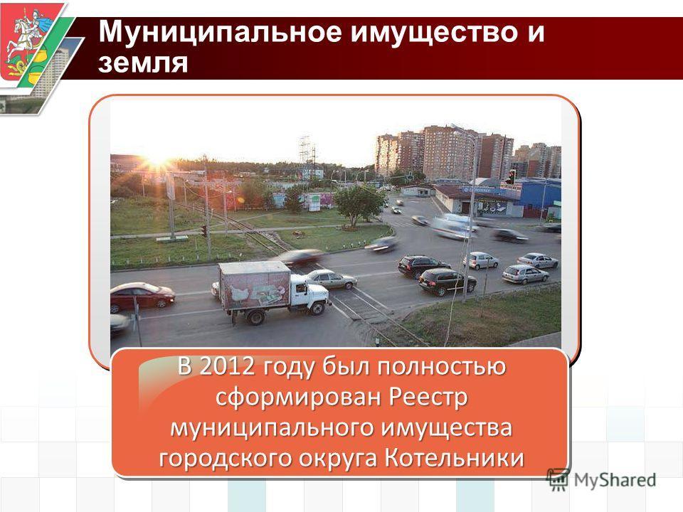 Муниципальное имущество и земля В 2012 году был полностью сформирован Реестр муниципального имущества городского округа Котельники