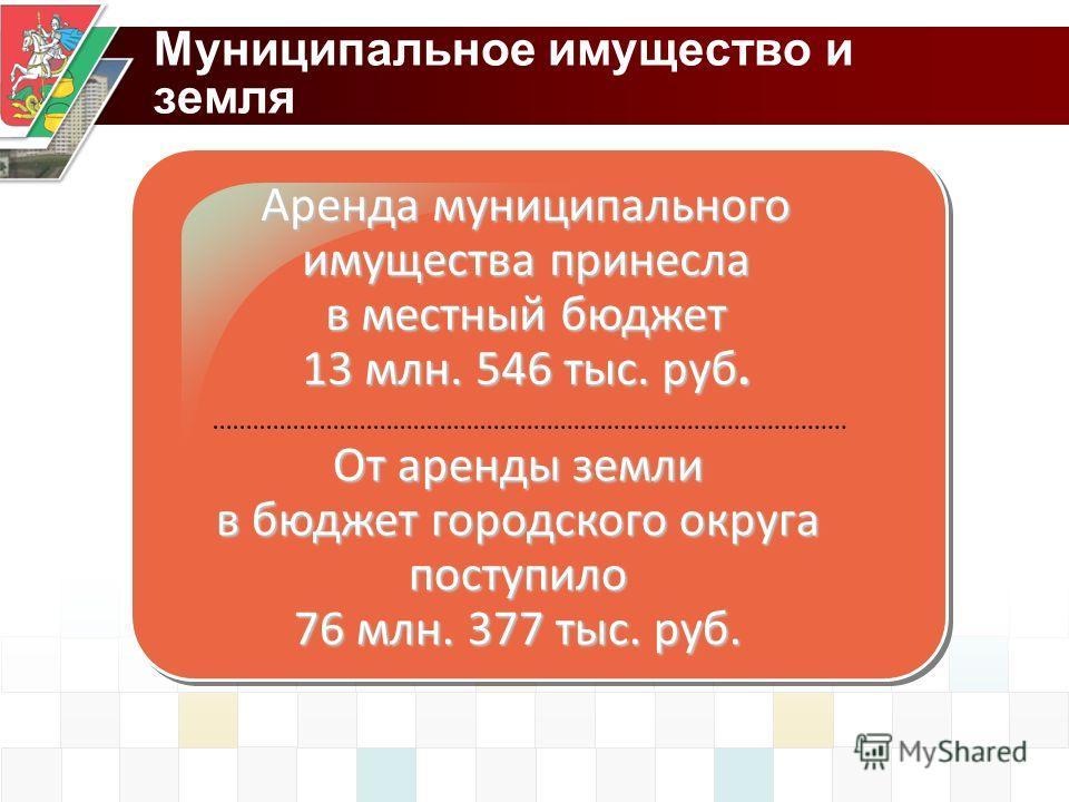 Муниципальное имущество и земля Аренда муниципального имущества принесла в местный бюджет 13 млн. 546 тыс. руб. От аренды земли в бюджет городского округа поступило 76 млн. 377 тыс. руб.