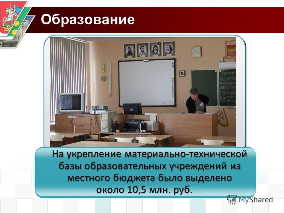 Образование На укрепление материально-технической базы образовательных учреждений из местного бюджета было выделено около 10,5 млн. руб.