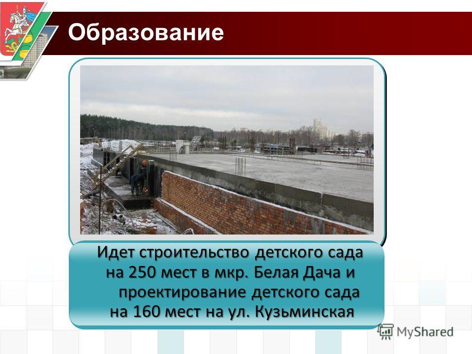 Образование Идет строительство детского сада на 250 мест в мкр. Белая Дача и проектирование детского сада на 160 мест на ул. Кузьминская на 160 мест на ул. Кузьминская
