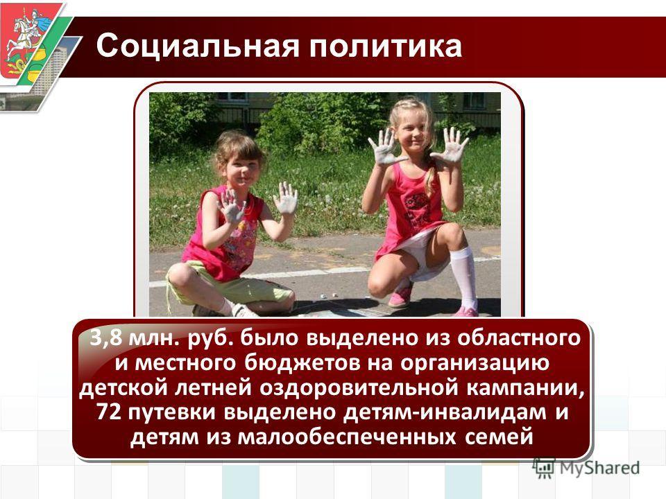 Социальная политика 3,8 млн. руб. было выделено из областного и местного бюджетов на организацию детской летней оздоровительной кампании, 72 путевки выделено детям-инвалидам и детям из малообеспеченных семей