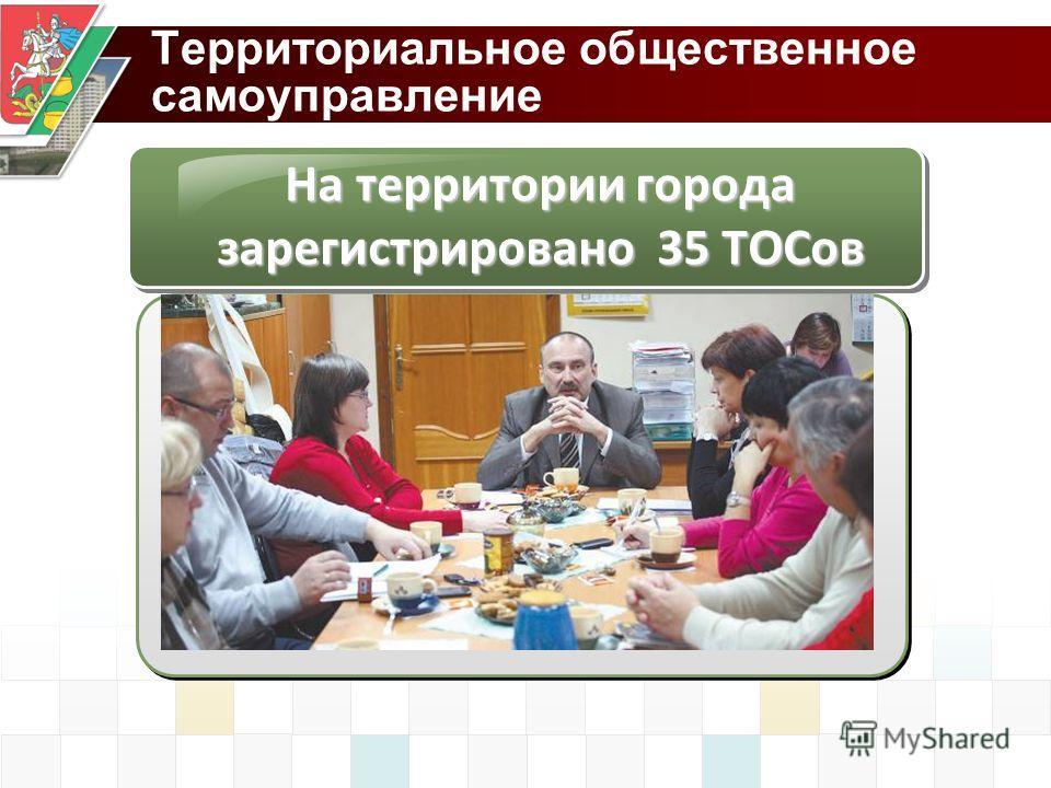 Территориальное общественное самоуправление На территории города зарегистрировано 35 ТОСов