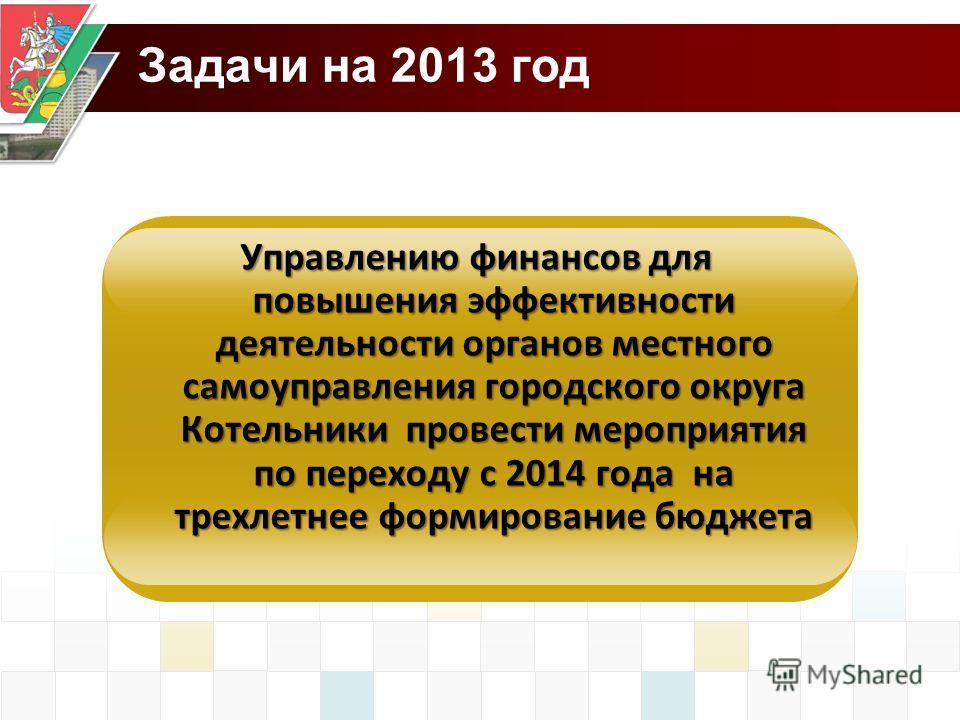 Задачи на 2013 год Управлению финансов для повышения эффективности деятельности органов местного самоуправления городского округа Котельники провести мероприятия по переходу с 2014 года на трехлетнее формирование бюджета