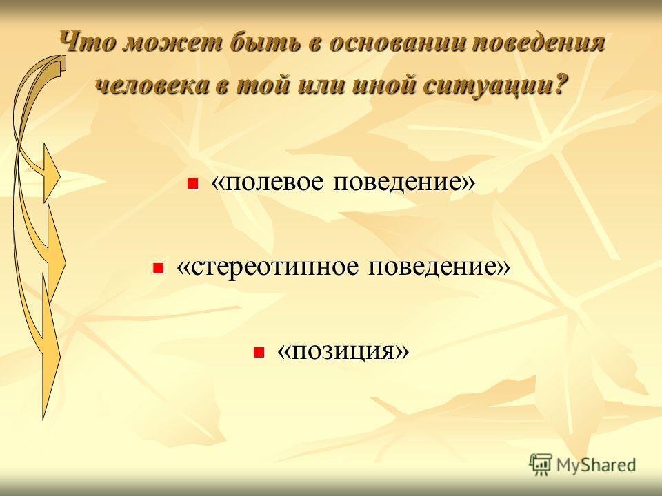 Что может быть в основании поведения человека в той или иной ситуации? «полевое поведение» «полевое поведение» «стереотипное поведение» «стереотипное поведение» «позиция» «позиция»