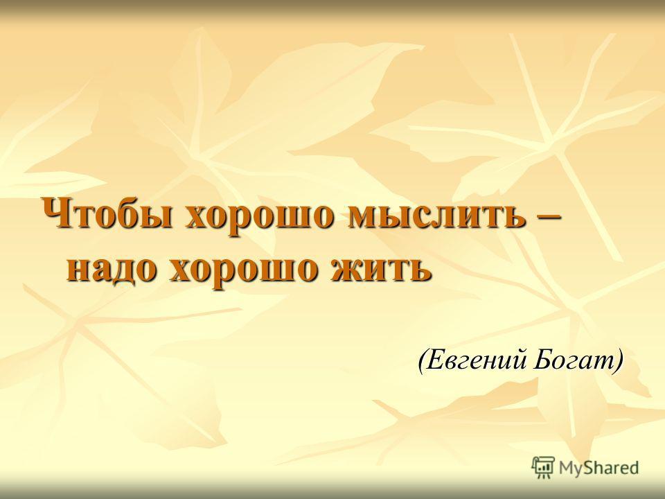 Чтобы хорошо мыслить – надо хорошо жить (Евгений Богат)