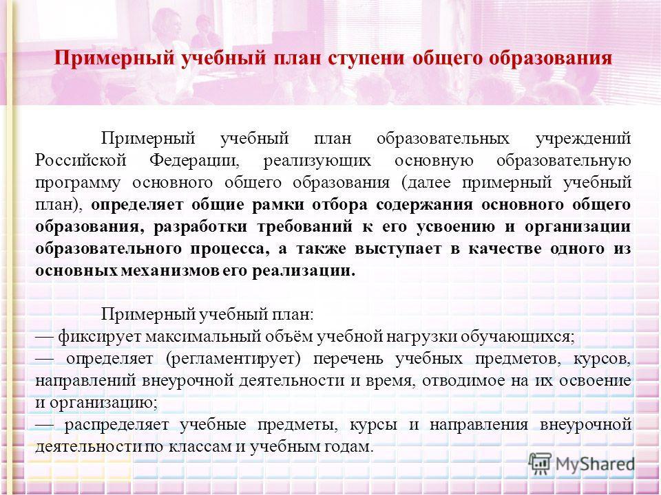 Примерный учебный план ступени общего образования Примерный учебный план образовательных учреждений Российской Федерации, реализующих основную образовательную программу основного общего образования (далее примерный учебный план), определяет общие рам