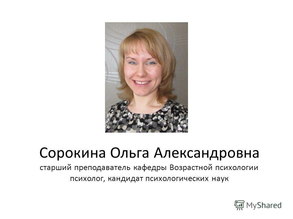 Сорокина Ольга Александровна старший преподаватель кафедры Возрастной психологии психолог, кандидат психологических наук