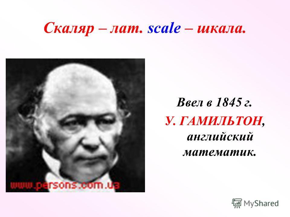Скаляр – лат. scale – шкала. Ввел в 1845 г. У. ГАМИЛЬТОН, английский математик.