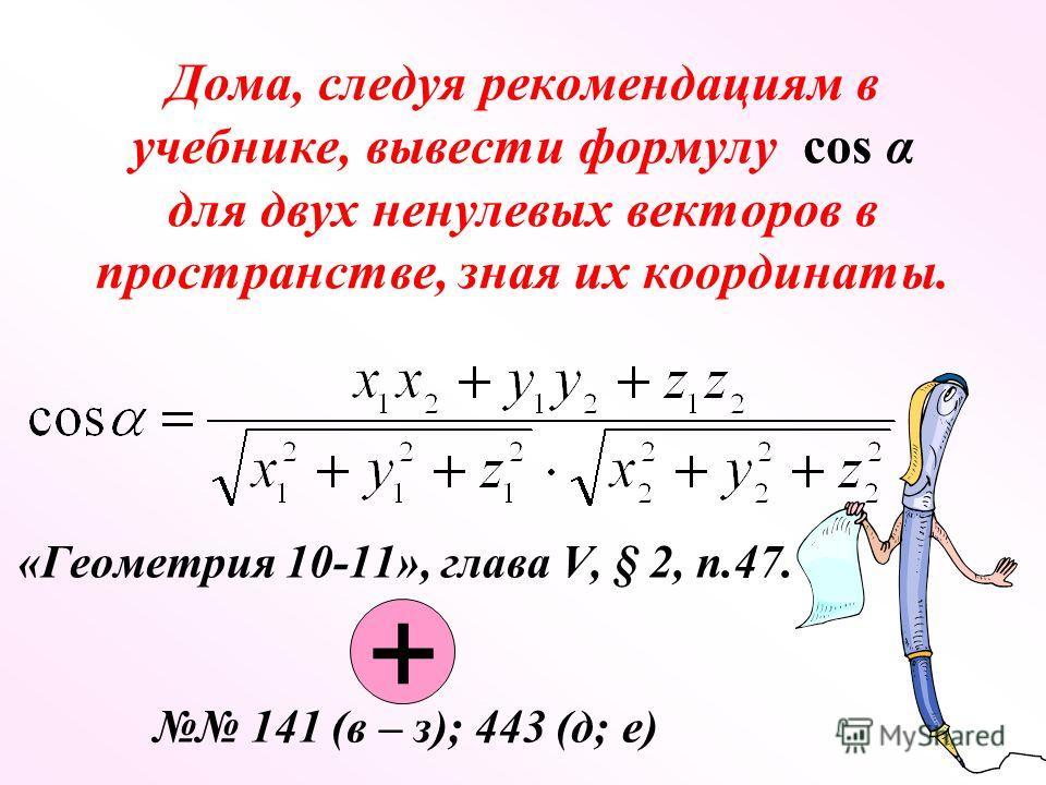 Дома, следуя рекомендациям в учебнике, вывести формулу cos α для двух ненулевых векторов в пространстве, зная их координаты. «Геометрия 10-11», глава V, § 2, п.47. 141 (в – з); 443 (д; е) +
