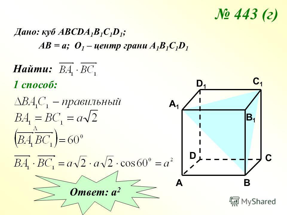 443 (г) Дано: куб АВСDA 1 B 1 C 1 D 1 ; АВ = а; О 1 – центр грани А 1 В 1 С 1 D 1 Найти: 1 способ: C C1C1 A1A1 B1B1 D1D1 A B D Ответ: а 2