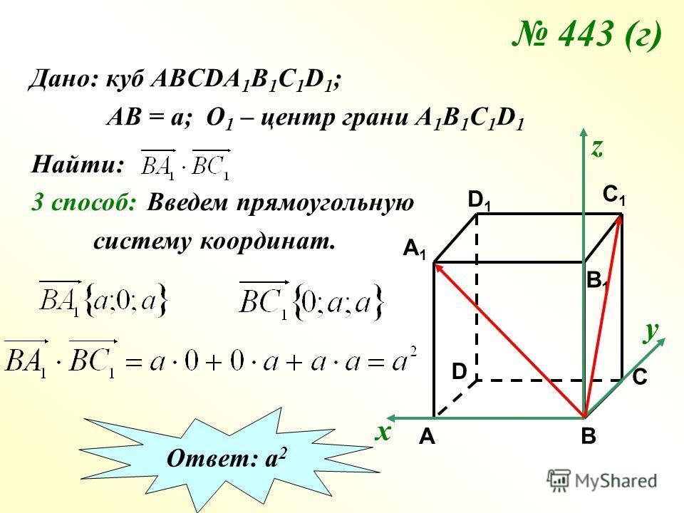 443 (г) Дано: куб АВСDA 1 B 1 C 1 D 1 ; АВ = а; О 1 – центр грани А 1 В 1 С 1 D 1 Найти: 3 способ: C C1C1 A1A1 B1B1 D1D1 A B D Введем прямоугольную систему координат. х у z Ответ: а 2