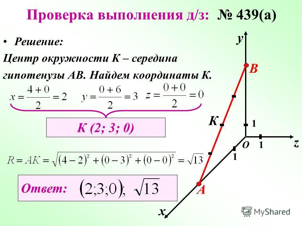 х у z 1 1 1О Решение: А В К Центр окружности К – середина гипотенузы АВ. Найдем координаты К. К (2; 3; 0) Ответ: