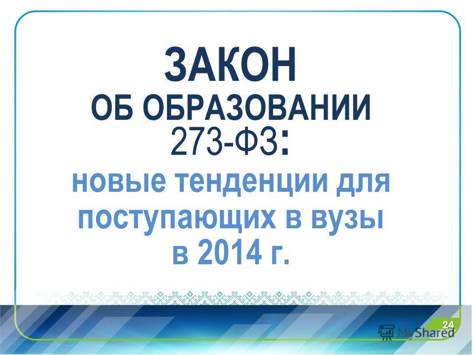ЗАКОН ОБ ОБРАЗОВАНИИ 273-ФЗ : новые тенденции для поступающих в вузы в 2014 г. 24