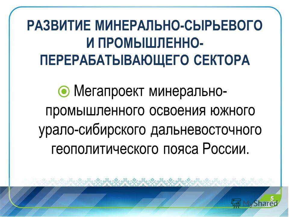 РАЗВИТИЕ МИНЕРАЛЬНО-СЫРЬЕВОГО И ПРОМЫШЛЕННО- ПЕРЕРАБАТЫВАЮЩЕГО СЕКТОРА Мегапроект минерально- промышленного освоения южного урало-сибирского дальневосточного геополитического пояса России. 5