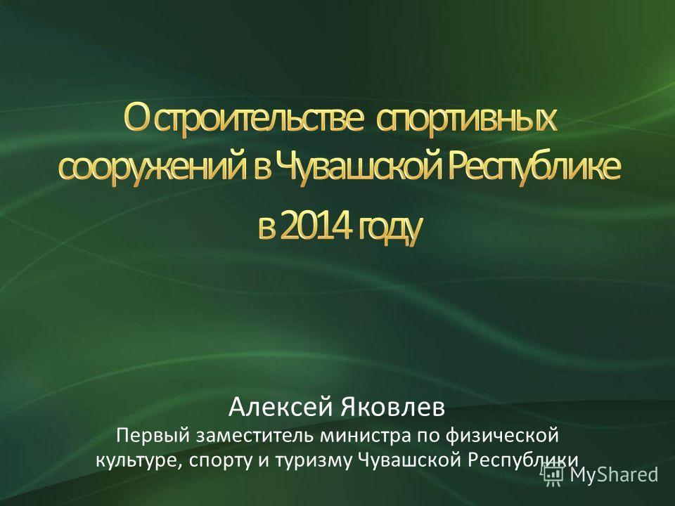 Алексей Яковлев Первый заместитель министра по физической культуре, спорту и туризму Чувашской Республики