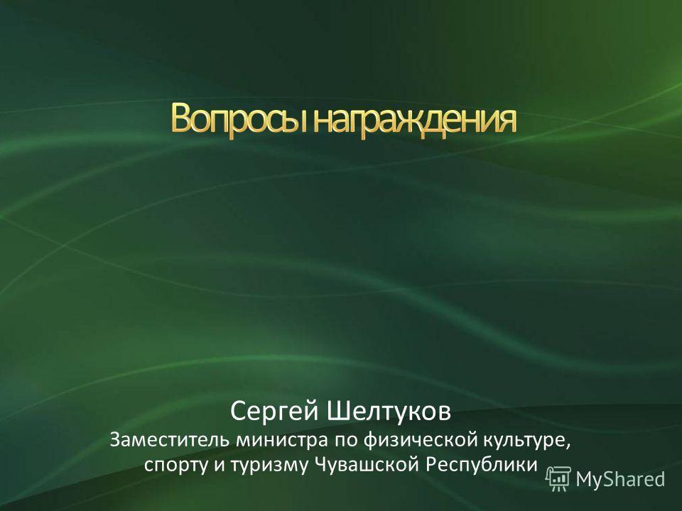 Сергей Шелтуков Заместитель министра по физической культуре, спорту и туризму Чувашской Республики